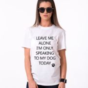 Leave me Alone, I'm Only Speaking to my Dog Today Shirt, Dog Shirt