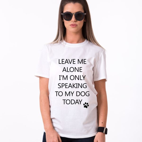 Leave me Alone, I'm Only Speaking to my Dog Today Shirt, White/Black