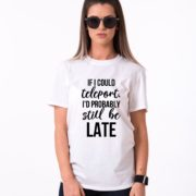 If I Could Teleport, I'd Probably Still be Late Shirt, Single Shirt, UNISEX
